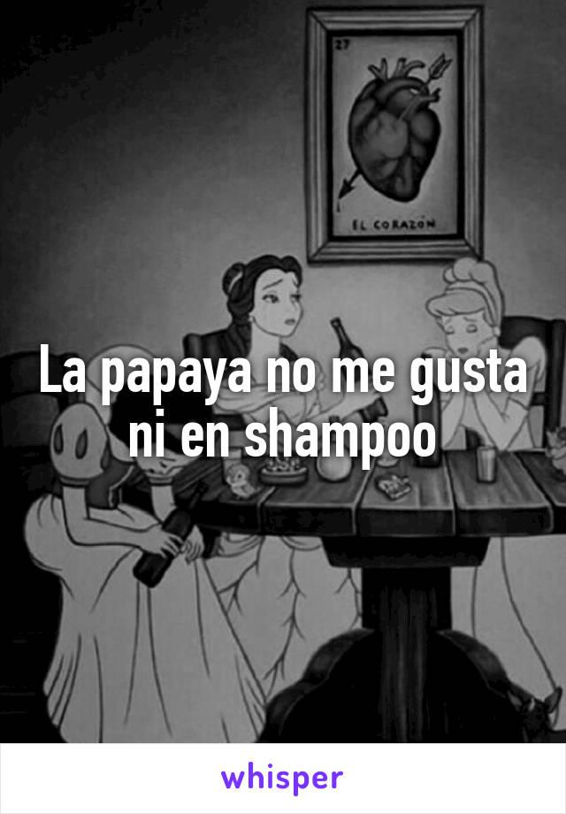 La papaya no me gusta ni en shampoo