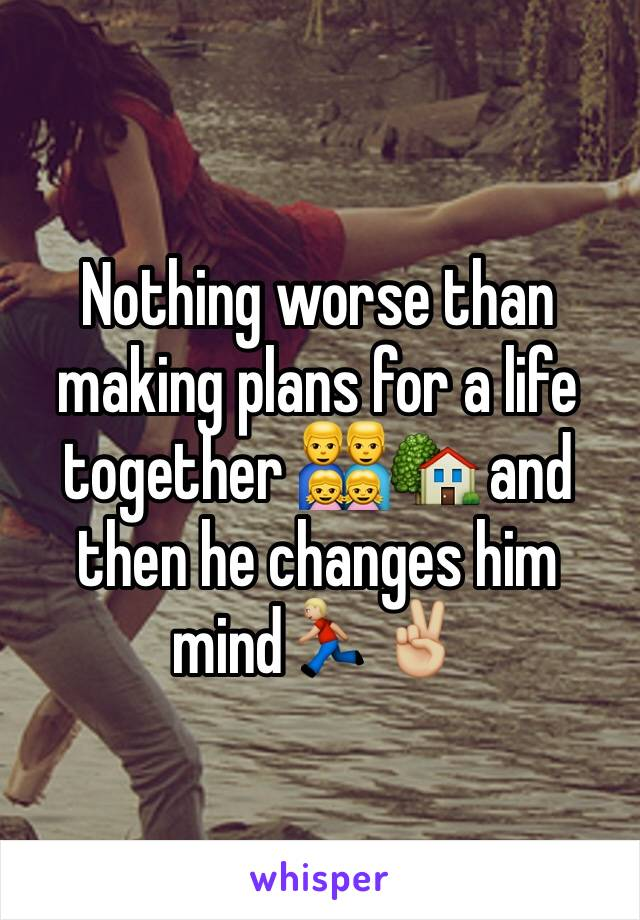 Nothing worse than making plans for a life together 👨‍👨‍👧‍👧🏡 and then he changes him mind🏃🏼✌🏼