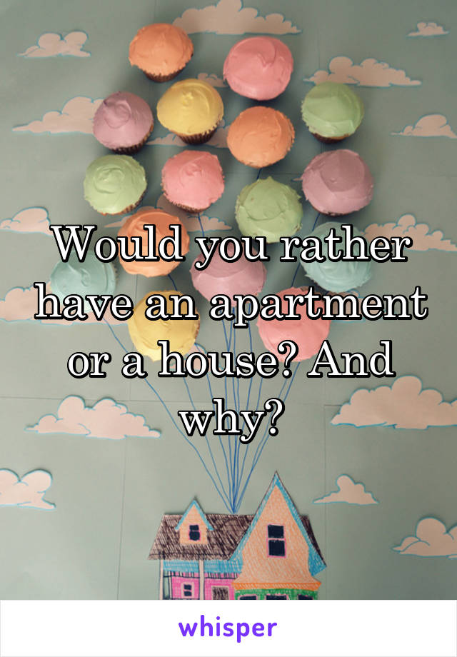Would you rather have an apartment or a house? And why?