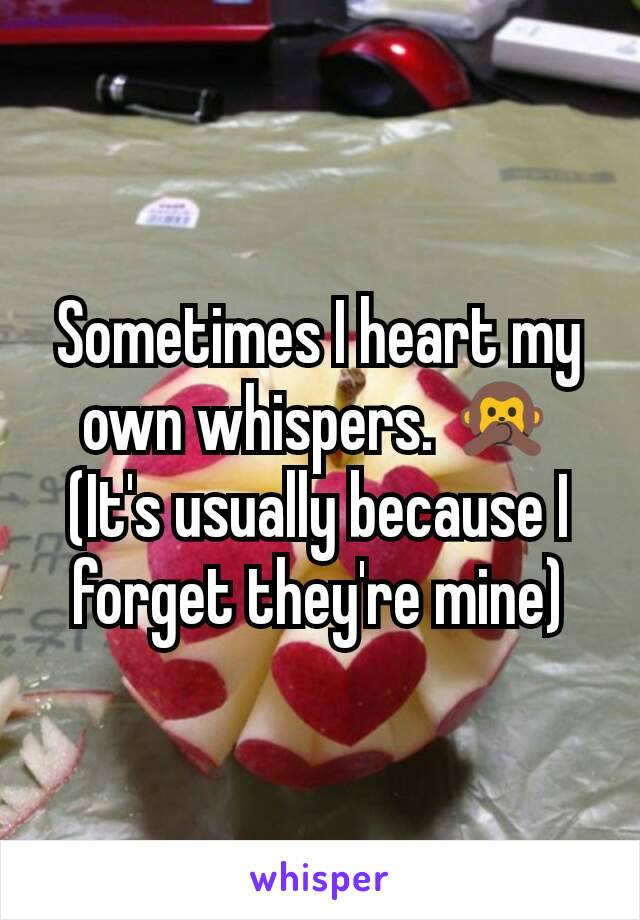 Sometimes I heart my own whispers. 🙊 (It's usually because I forget they're mine)