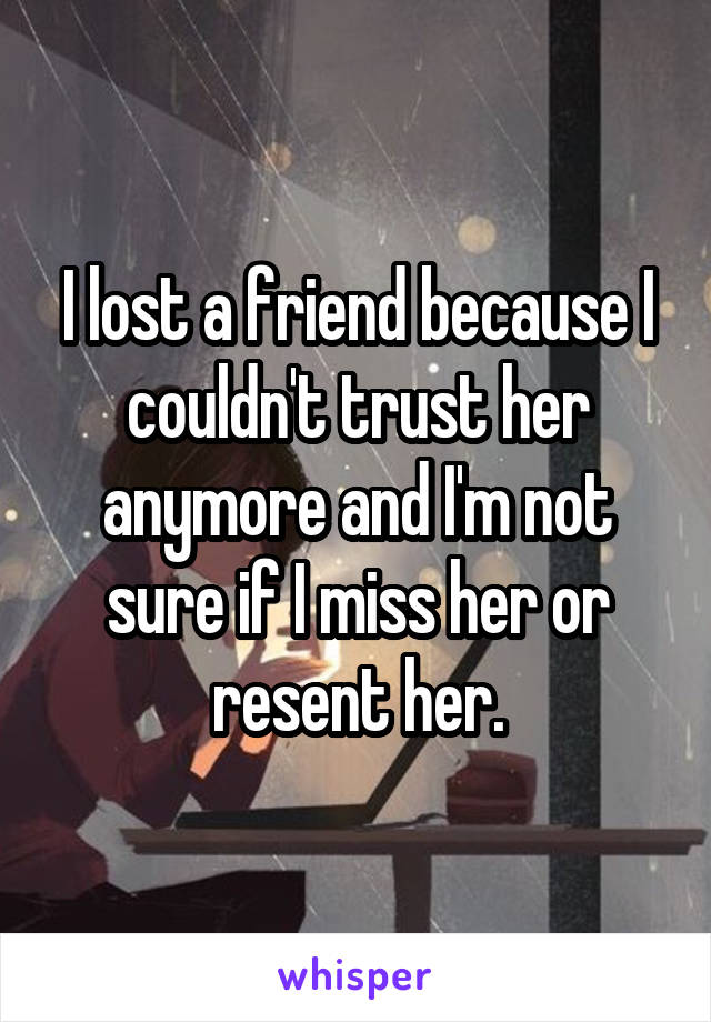 I lost a friend because I couldn't trust her anymore and I'm not sure if I miss her or resent her.