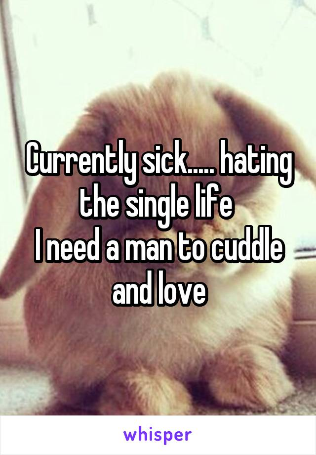 Currently sick..... hating the single life  I need a man to cuddle and love