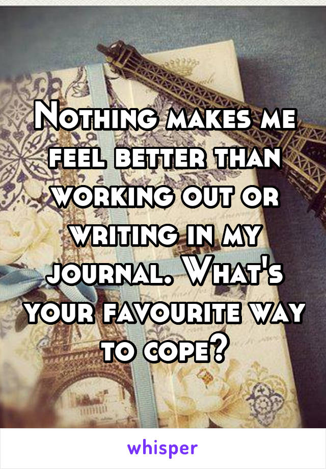 Nothing makes me feel better than working out or writing in my journal. What's your favourite way to cope?