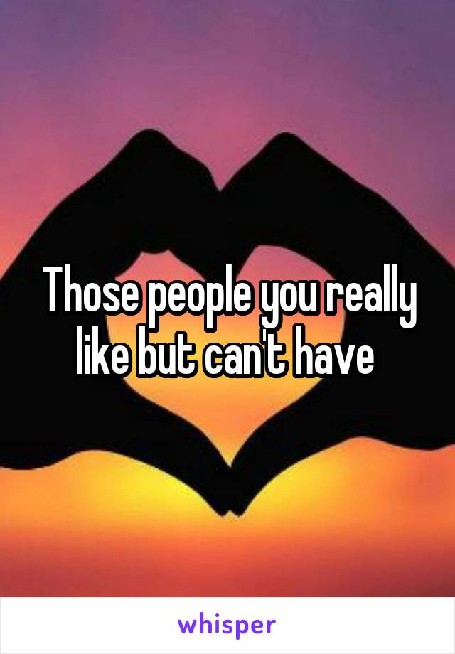 Those people you really like but can't have