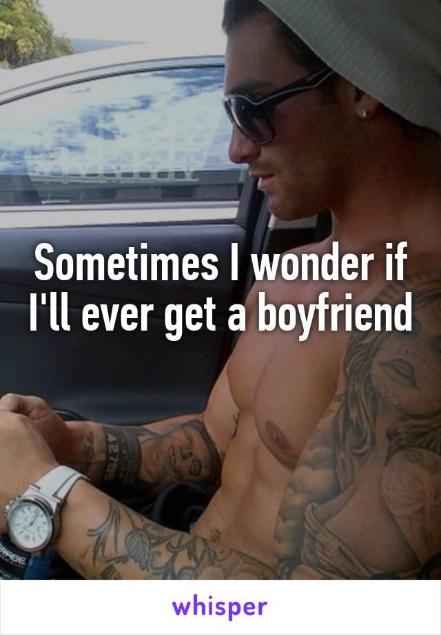 Sometimes I wonder if I'll ever get a boyfriend
