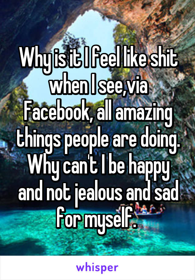Why is it I feel like shit when I see,via Facebook, all amazing things people are doing. Why can't I be happy and not jealous and sad for myself.