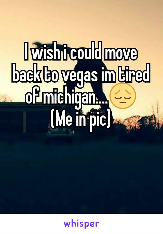 I wish i could move back to vegas im tired of michigan....😔 (Me in pic)