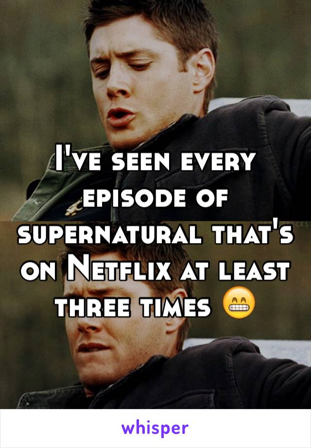 I've seen every  episode of supernatural that's on Netflix at least three times 😁