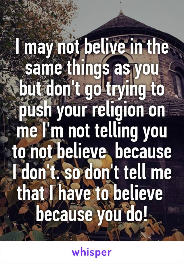 I may not belive in the same things as you but don't go trying to push your religion on me I'm not telling you to not believe  because I don't. so don't tell me that I have to believe  because you do!