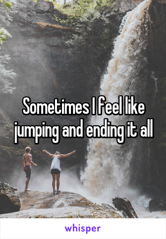Sometimes I feel like jumping and ending it all