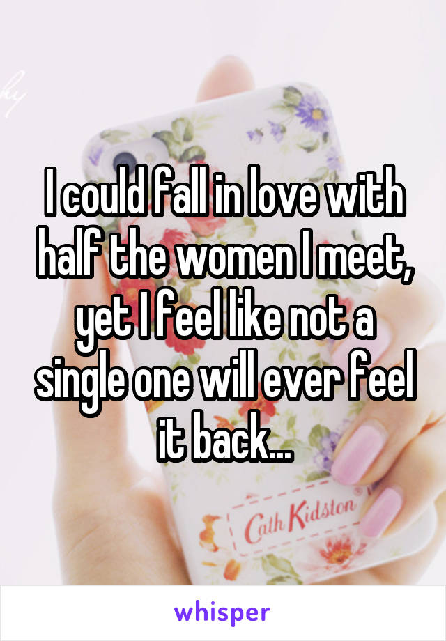 I could fall in love with half the women I meet, yet I feel like not a single one will ever feel it back...