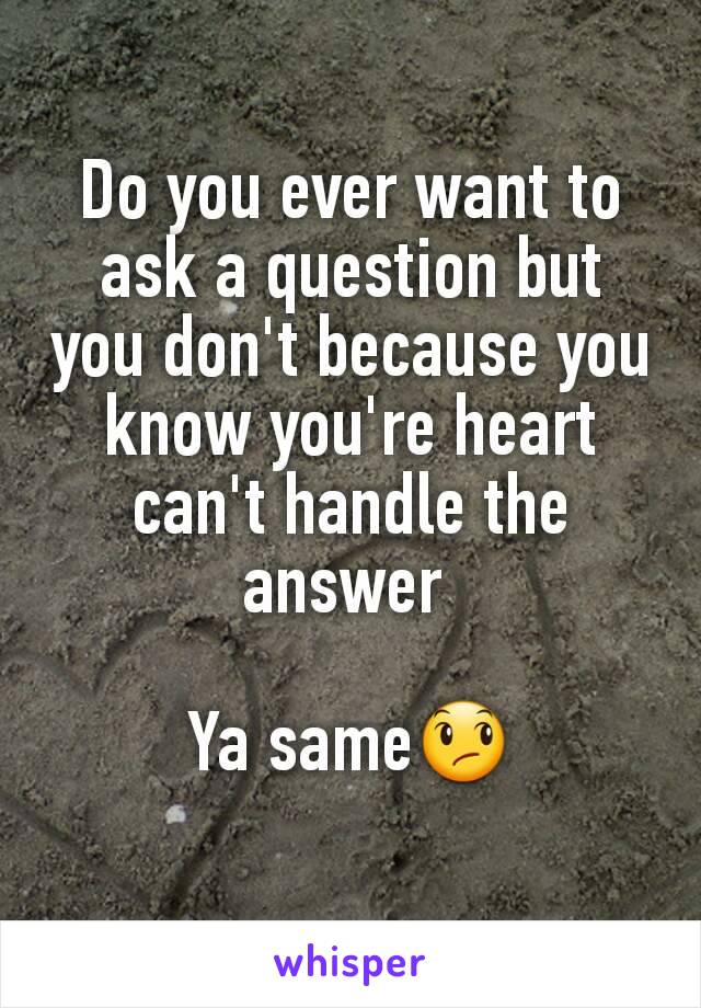 Do you ever want to ask a question but you don't because you know you're heart can't handle the answer   Ya same😞