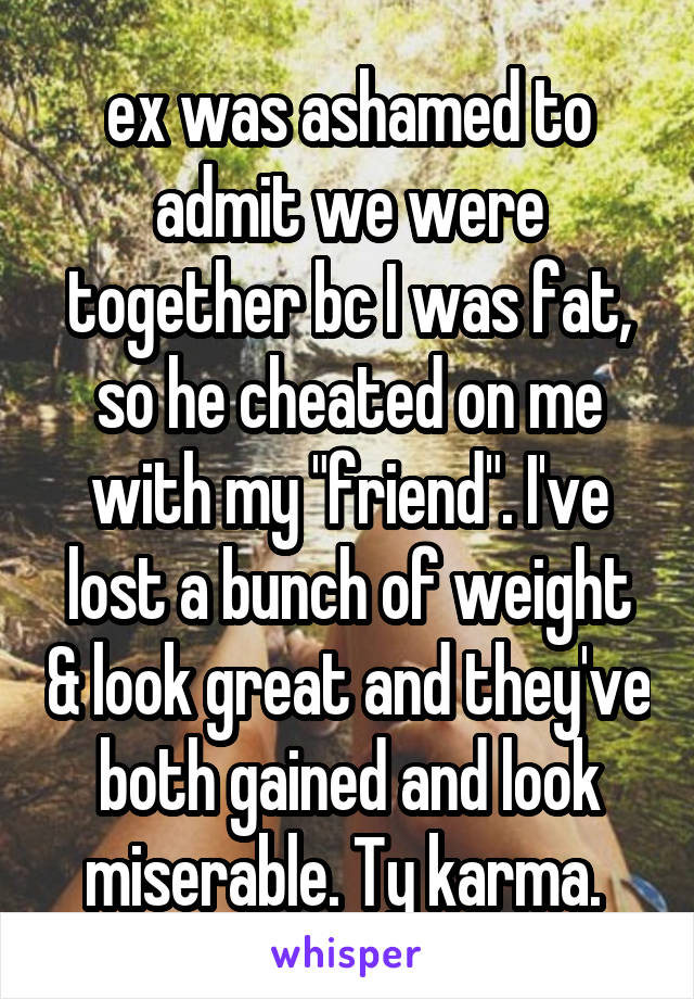 """ex was ashamed to admit we were together bc I was fat, so he cheated on me with my """"friend"""". I've lost a bunch of weight & look great and they've both gained and look miserable. Ty karma."""