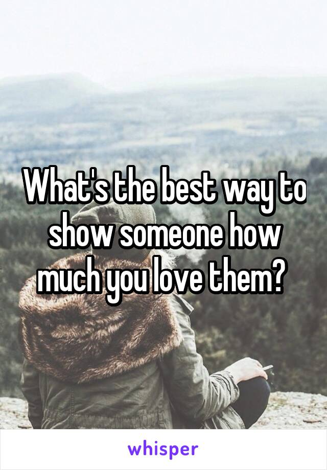 What's the best way to show someone how much you love them?