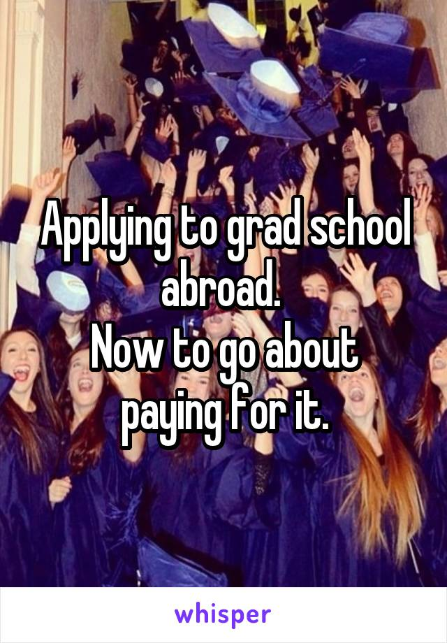 Applying to grad school abroad.  Now to go about paying for it.