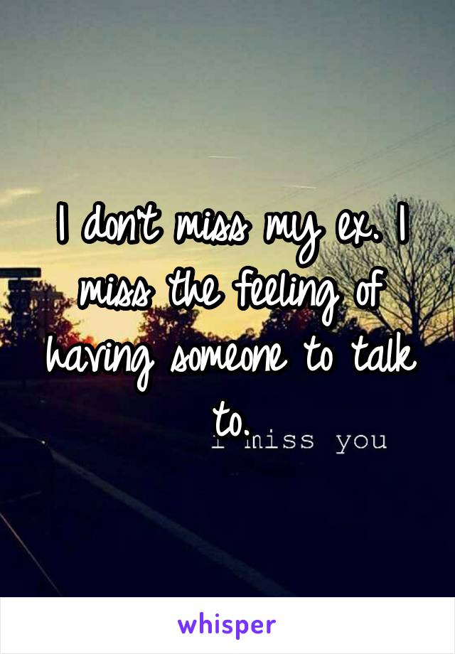 I don't miss my ex. I miss the feeling of having someone to talk to.