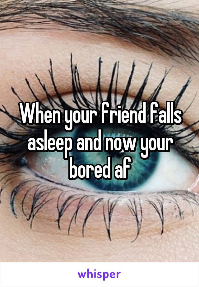 When your friend falls asleep and now your bored af