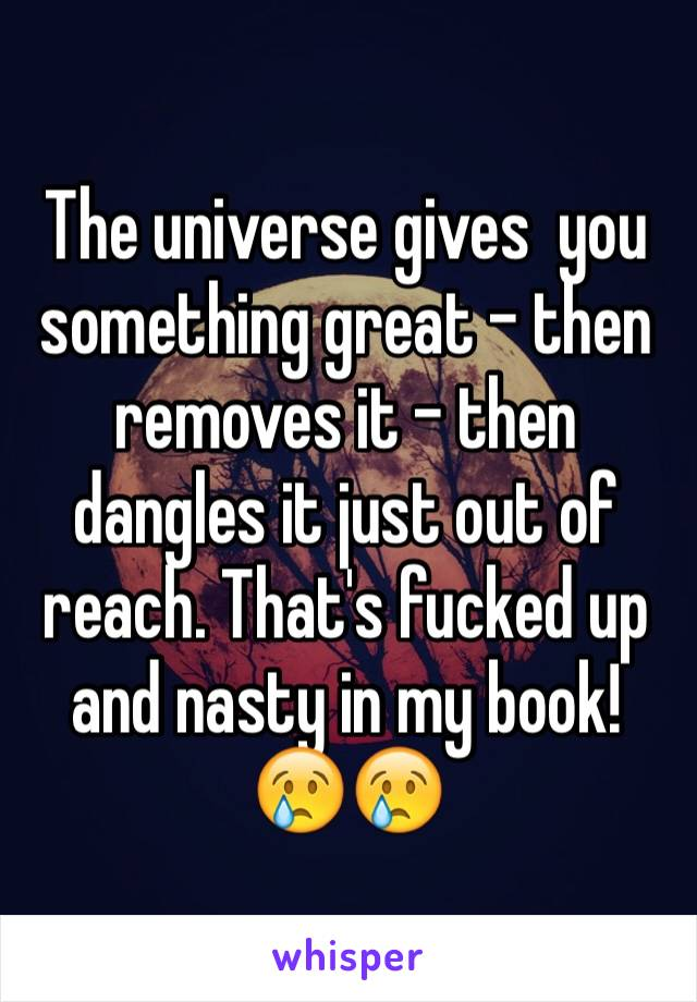 The universe gives  you something great - then removes it - then dangles it just out of reach. That's fucked up and nasty in my book!  😢😢