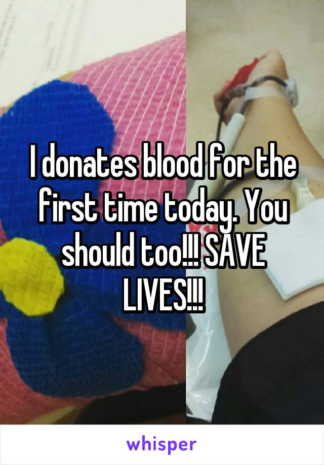 I donates blood for the first time today. You should too!!! SAVE LIVES!!!