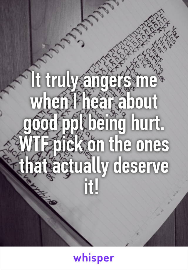 It truly angers me when I hear about good ppl being hurt. WTF pick on the ones that actually deserve it!