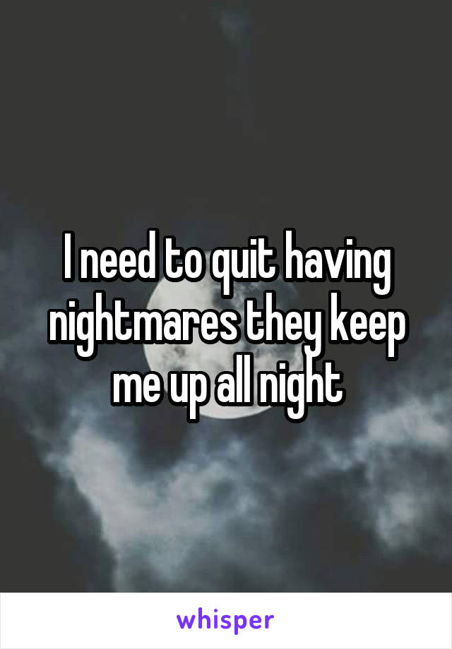 I need to quit having nightmares they keep me up all night