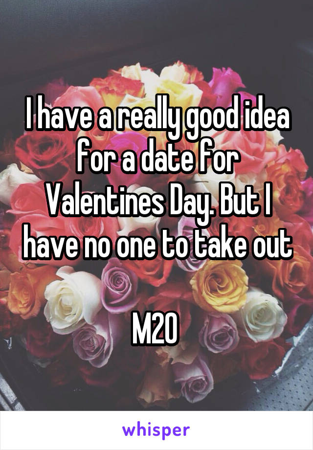 I have a really good idea for a date for Valentines Day. But I have no one to take out  M20