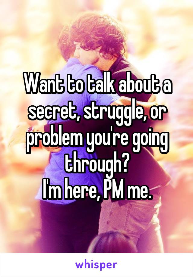 Want to talk about a secret, struggle, or problem you're going through? I'm here, PM me.