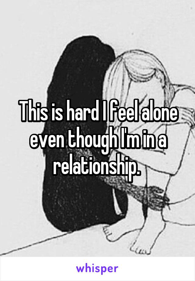 This is hard I feel alone even though I'm in a relationship.