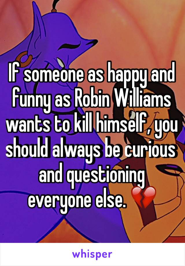 If someone as happy and funny as Robin Williams wants to kill himself, you should always be curious and questioning everyone else. 💔