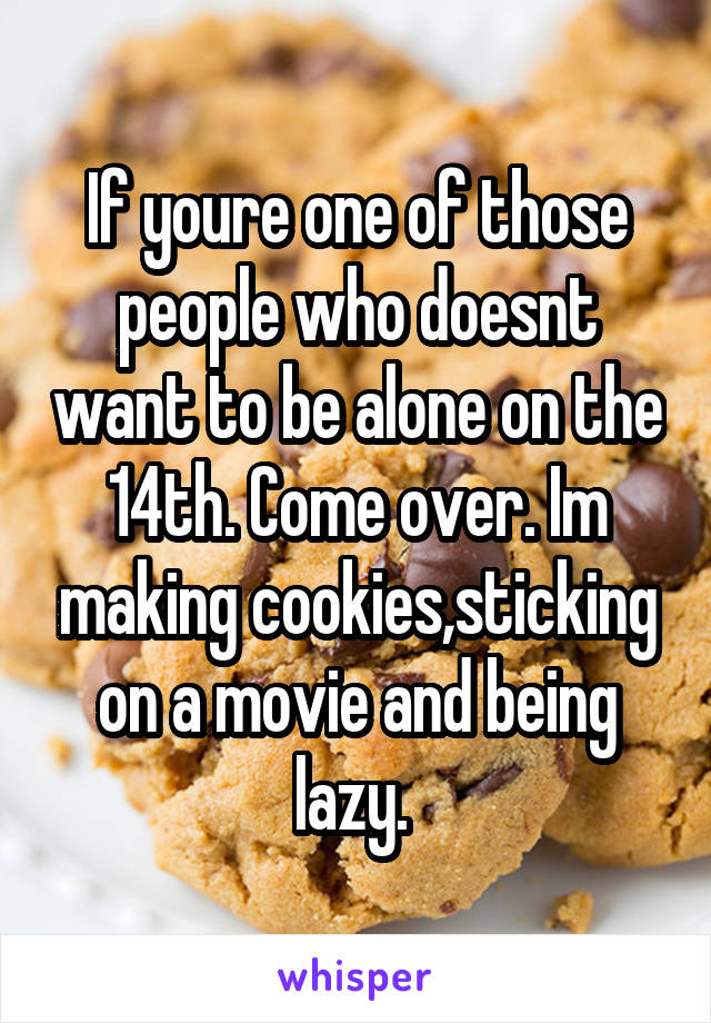 If youre one of those people who doesnt want to be alone on the 14th. Come over. Im making cookies,sticking on a movie and being lazy.