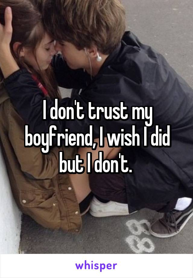 I don't trust my boyfriend, I wish I did but I don't.