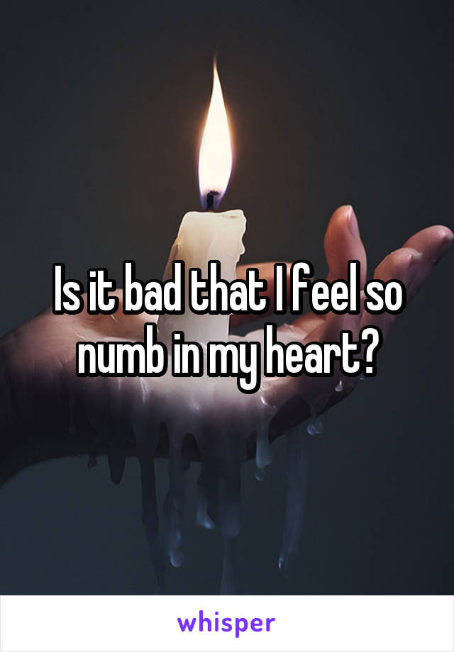 Is it bad that I feel so numb in my heart?