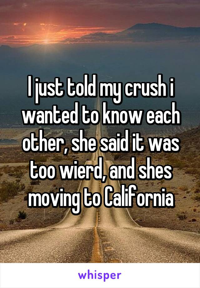 I just told my crush i wanted to know each other, she said it was too wierd, and shes moving to California