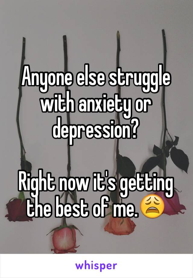 Anyone else struggle with anxiety or depression?  Right now it's getting the best of me.😩