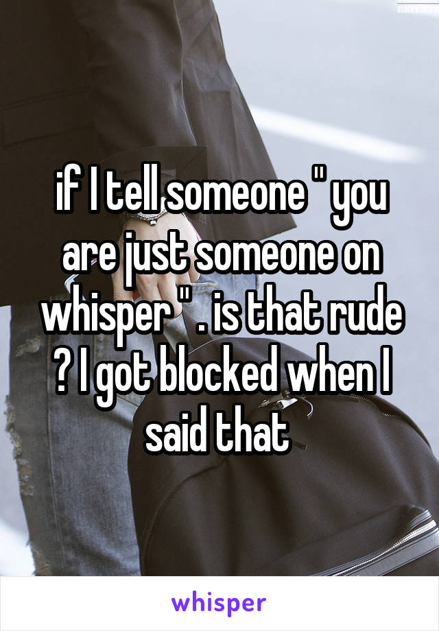 """if I tell someone """" you are just someone on whisper """" . is that rude ? I got blocked when I said that"""