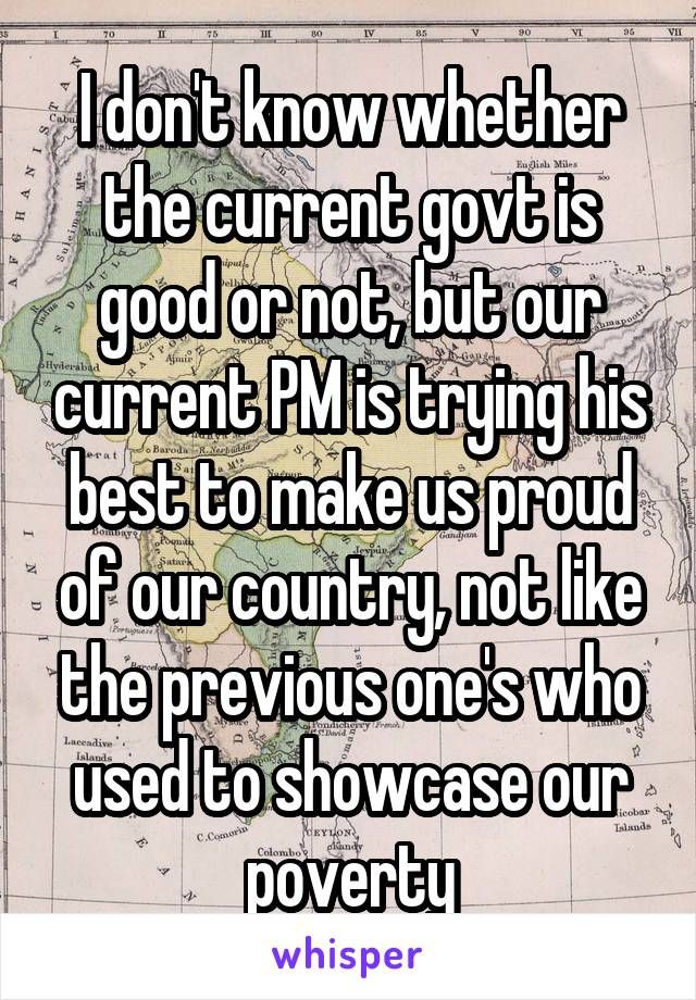 I don't know whether the current govt is good or not, but our current PM is trying his best to make us proud of our country, not like the previous one's who used to showcase our poverty