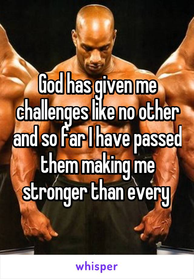 God has given me challenges like no other and so far I have passed them making me stronger than every