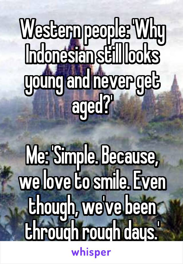 Western people: 'Why Indonesian still looks young and never get aged?'  Me: 'Simple. Because, we love to smile. Even though, we've been through rough days.'