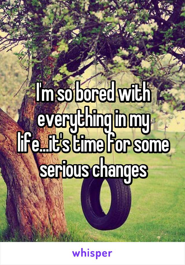 I'm so bored with everything in my life...it's time for some serious changes