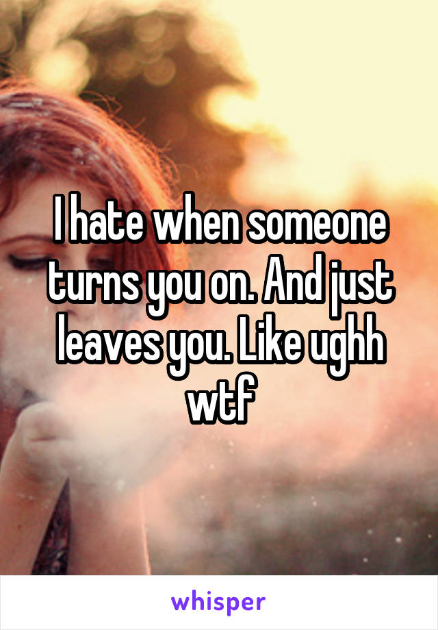 I hate when someone turns you on. And just leaves you. Like ughh wtf