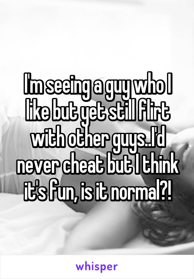 I'm seeing a guy who I like but yet still flirt with other guys..I'd never cheat but I think it's fun, is it normal?!