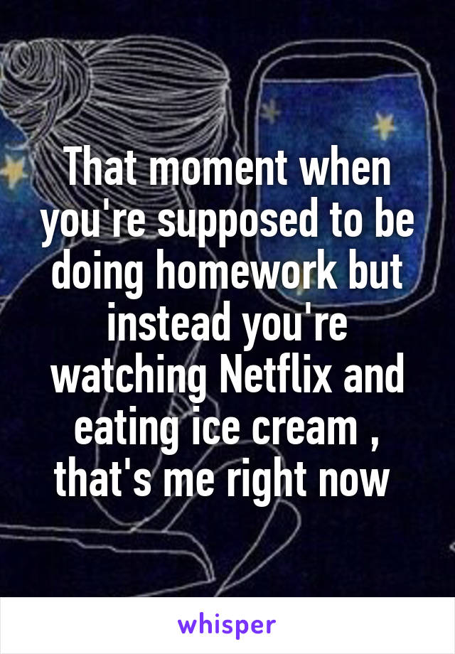 That moment when you're supposed to be doing homework but instead you're watching Netflix and eating ice cream , that's me right now