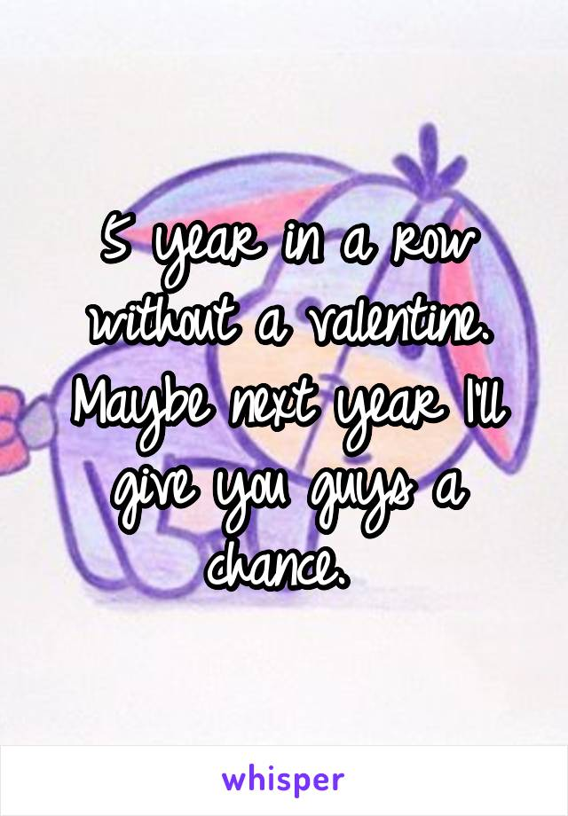 5 year in a row without a valentine. Maybe next year I'll give you guys a chance.
