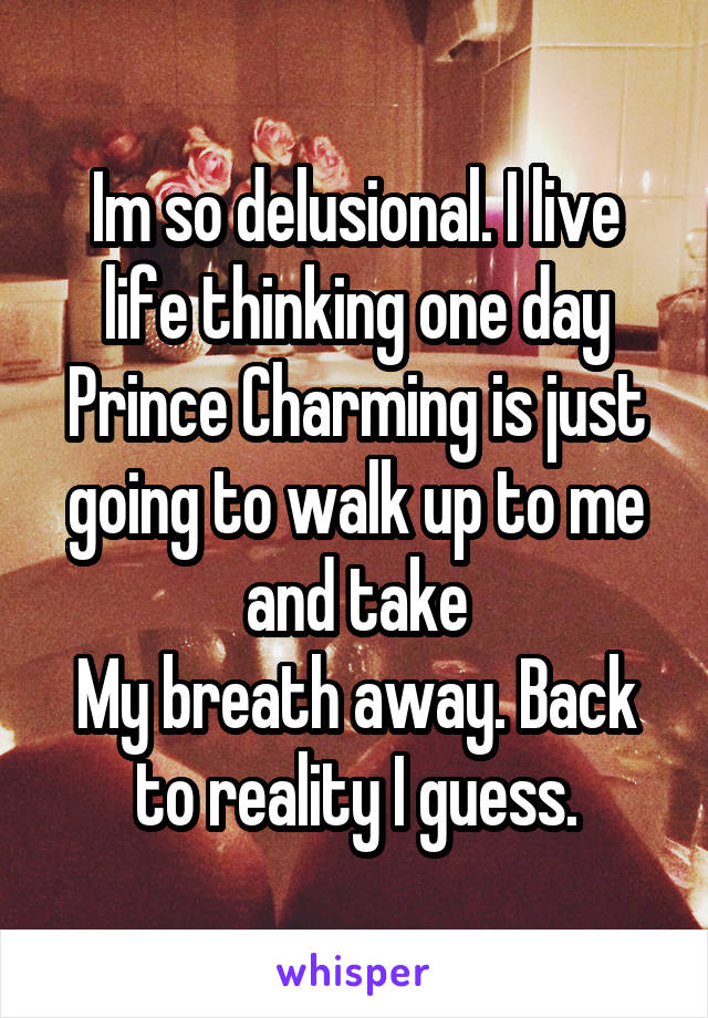 Im so delusional. I live life thinking one day Prince Charming is just going to walk up to me and take My breath away. Back to reality I guess.