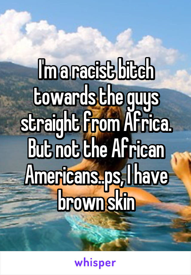 I'm a racist bitch towards the guys straight from Africa. But not the African Americans..ps, I have brown skin
