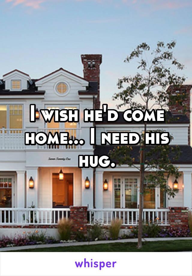 I wish he'd come home... I need his hug.