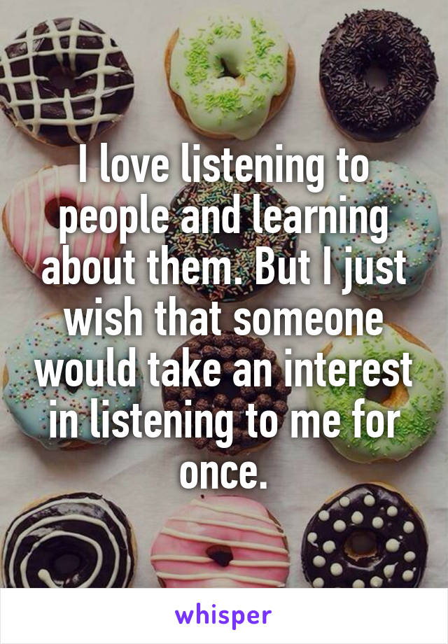I love listening to people and learning about them. But I just wish that someone would take an interest in listening to me for once.