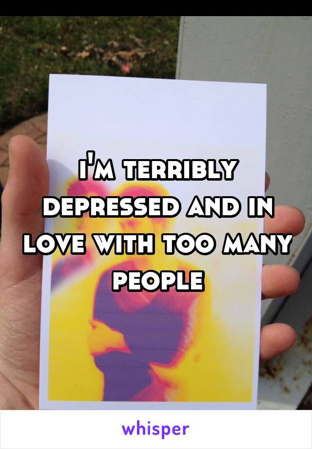 i'm terribly depressed and in love with too many people