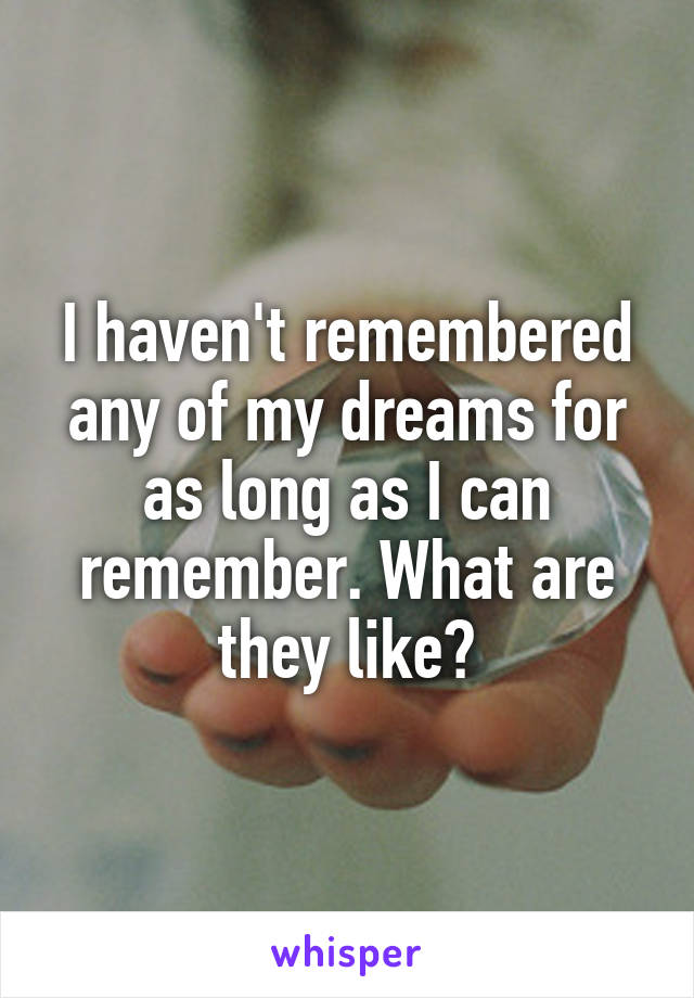 I haven't remembered any of my dreams for as long as I can remember. What are they like?