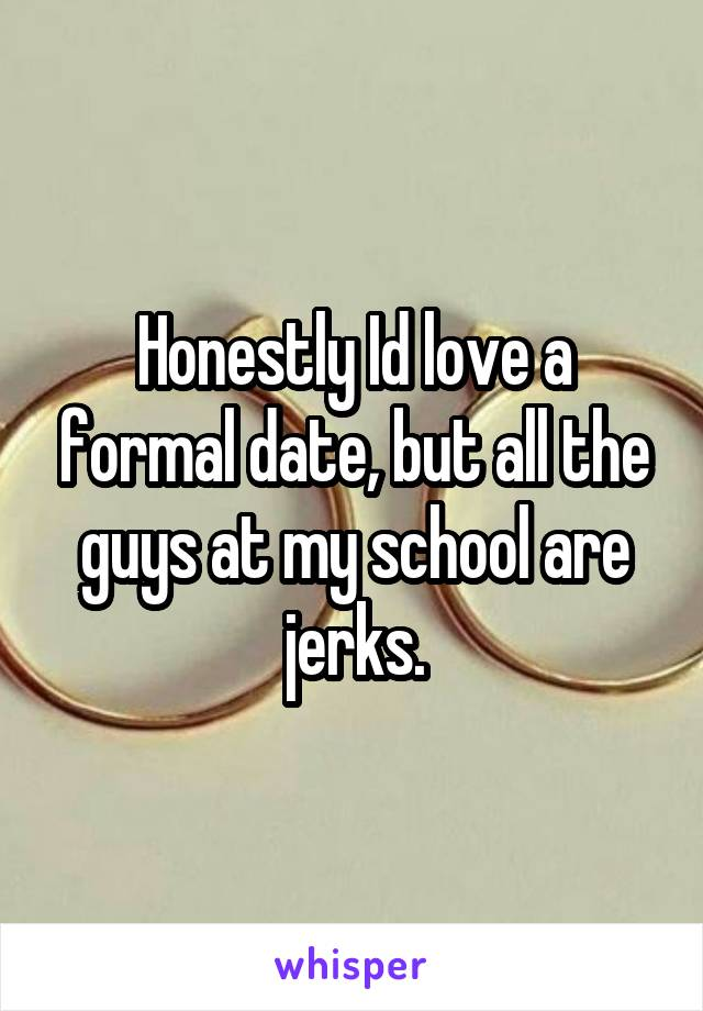 Honestly Id love a formal date, but all the guys at my school are jerks.